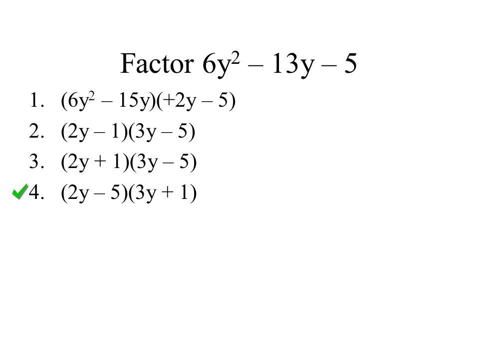 Factor 6y2 – 13y – 5 (6y2 – 15y)(+2y – 5) (2y – 1)(3y – 5)