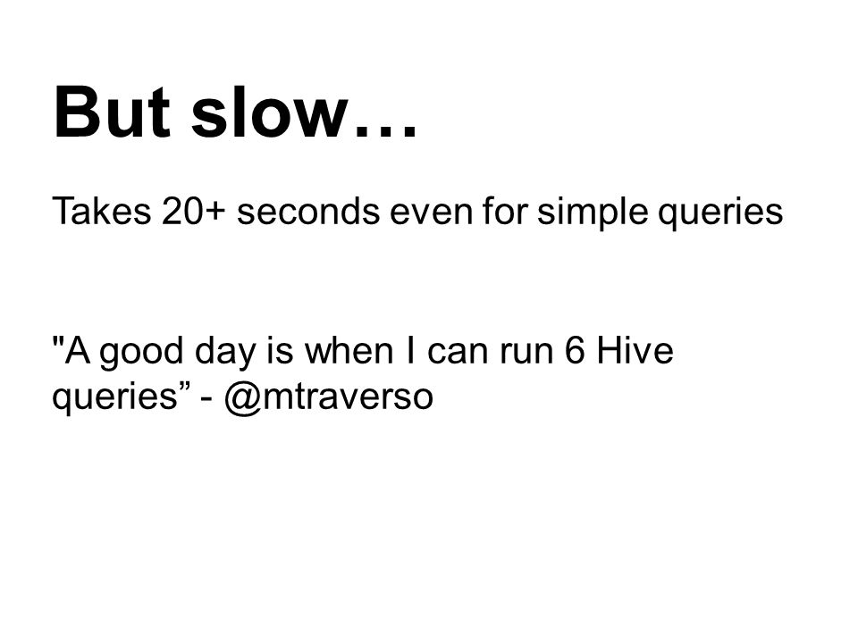But slow… Takes 20+ seconds even for simple queries A good day is when I can run 6 Hive queries - @mtraverso