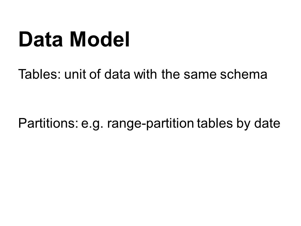 Data Model Tables: unit of data with the same schema Partitions: e.g.