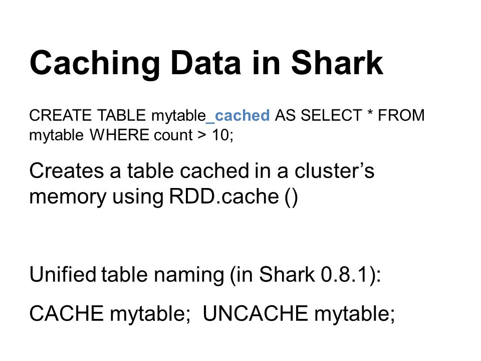 Caching Data in Shark CREATE TABLE mytable_cached AS SELECT * FROM mytable WHERE count > 10;