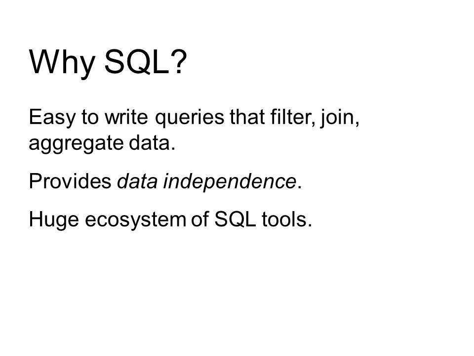 Why SQL. Easy to write queries that filter, join, aggregate data.