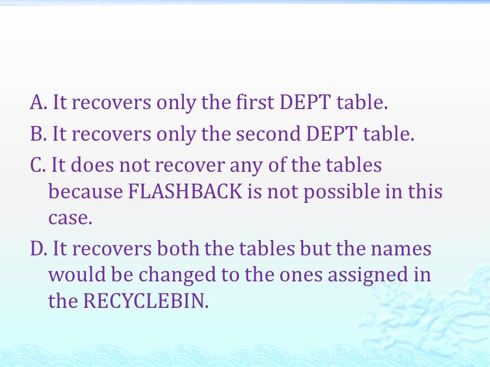 A. It recovers only the first DEPT table. B
