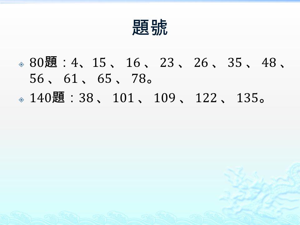 題號 80題:4、15 、 16 、 23 、 26 、 35 、 48 、 56 、 61 、 65 、 78。 140題:38 、 101 、 109 、 122 、 135。