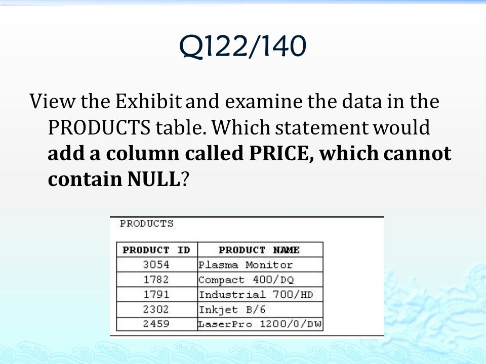 Q122/140 View the Exhibit and examine the data in the PRODUCTS table.
