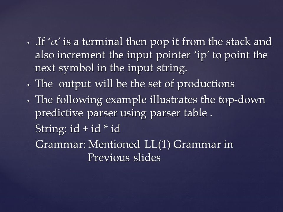 .If 'α' is a terminal then pop it from the stack and also increment the input pointer 'ip' to point the next symbol in the input string.