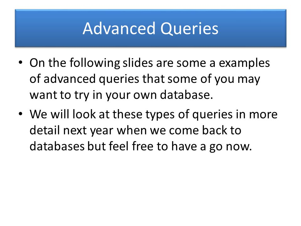 Advanced Queries On the following slides are some a examples of advanced queries that some of you may want to try in your own database.