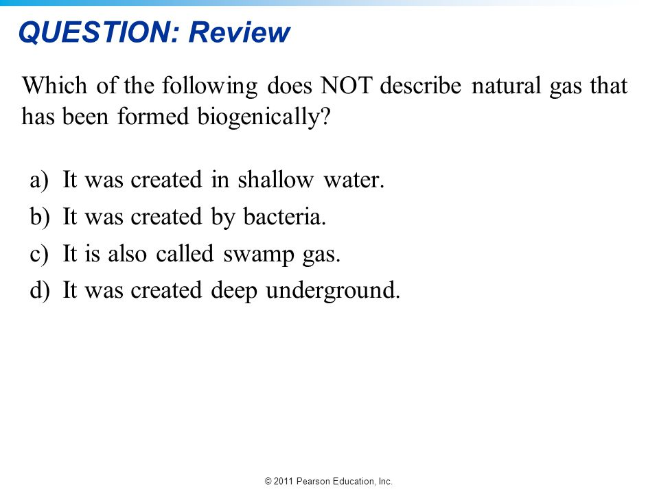 QUESTION: Review Which of the following does NOT describe natural gas that has been formed biogenically