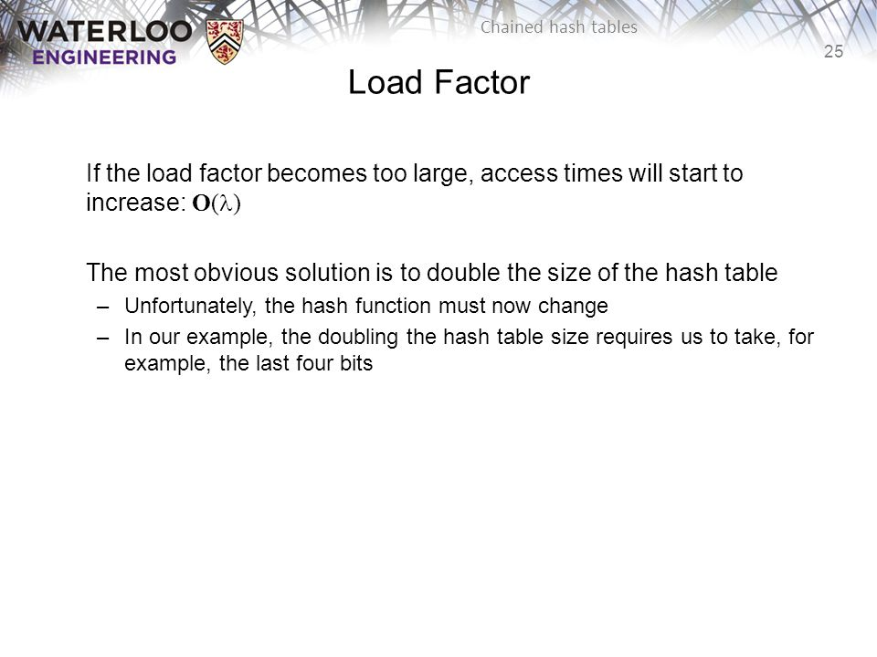 Load Factor If the load factor becomes too large, access times will start to increase: O(l)