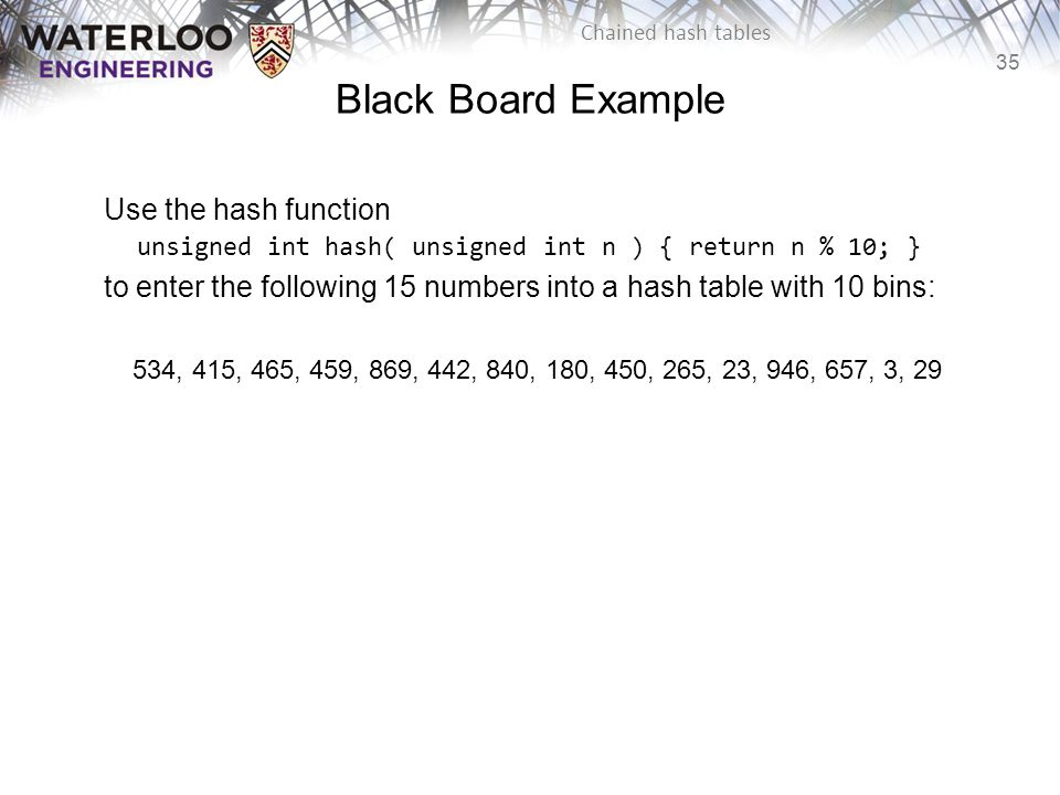 Black Board Example Use the hash function unsigned int hash( unsigned int n ) { return n % 10; }