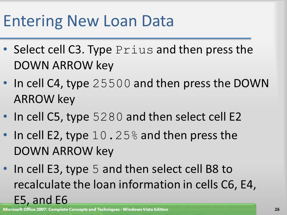 Entering New Loan Data Select cell C3. Type Prius and then press the DOWN ARROW key. In cell C4, type 25500 and then press the DOWN ARROW key.