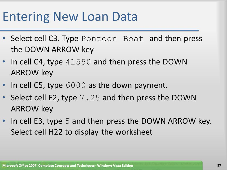 Entering New Loan Data Select cell C3. Type Pontoon Boat and then press the DOWN ARROW key. In cell C4, type 41550 and then press the DOWN ARROW key.