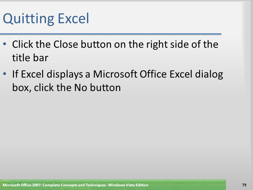 Quitting Excel Click the Close button on the right side of the title bar. If Excel displays a Microsoft Office Excel dialog box, click the No button.