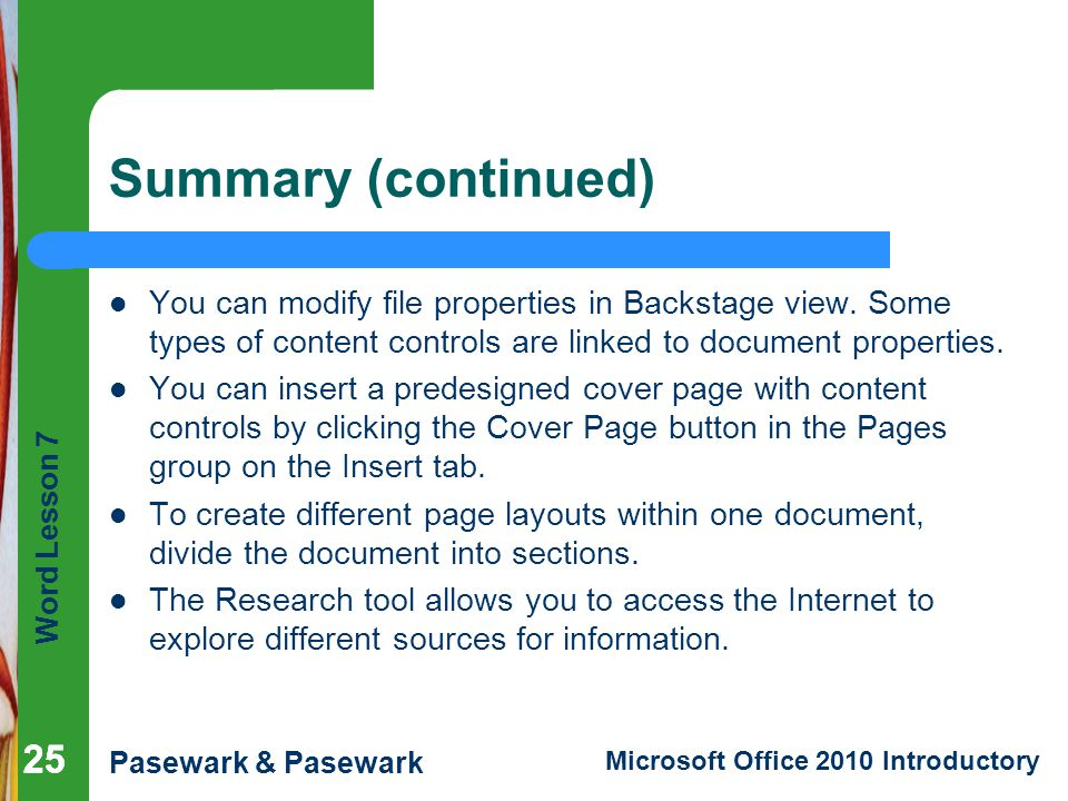 Summary (continued) You can modify file properties in Backstage view. Some types of content controls are linked to document properties.