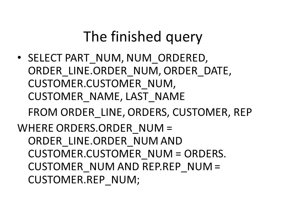 The finished query SELECT PART_NUM, NUM_ORDERED, ORDER_LINE.ORDER_NUM, ORDER_DATE, CUSTOMER.CUSTOMER_NUM, CUSTOMER_NAME, LAST_NAME.