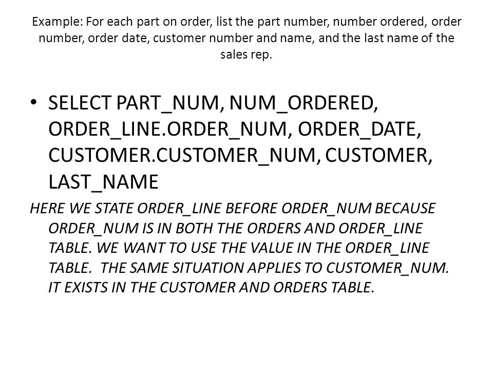 Example: For each part on order, list the part number, number ordered, order number, order date, customer number and name, and the last name of the sales rep.
