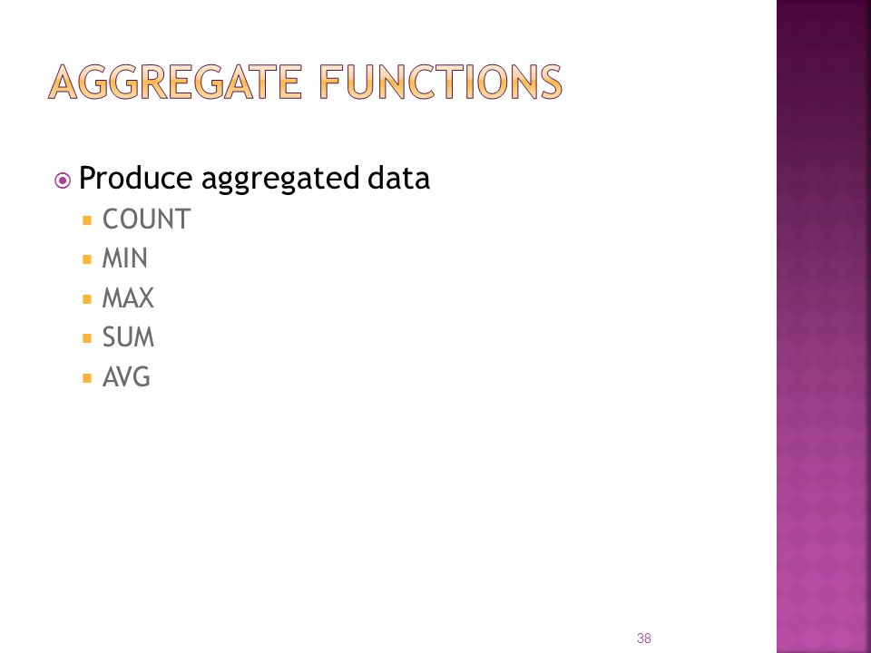 Aggregate Functions Produce aggregated data COUNT MIN MAX SUM AVG