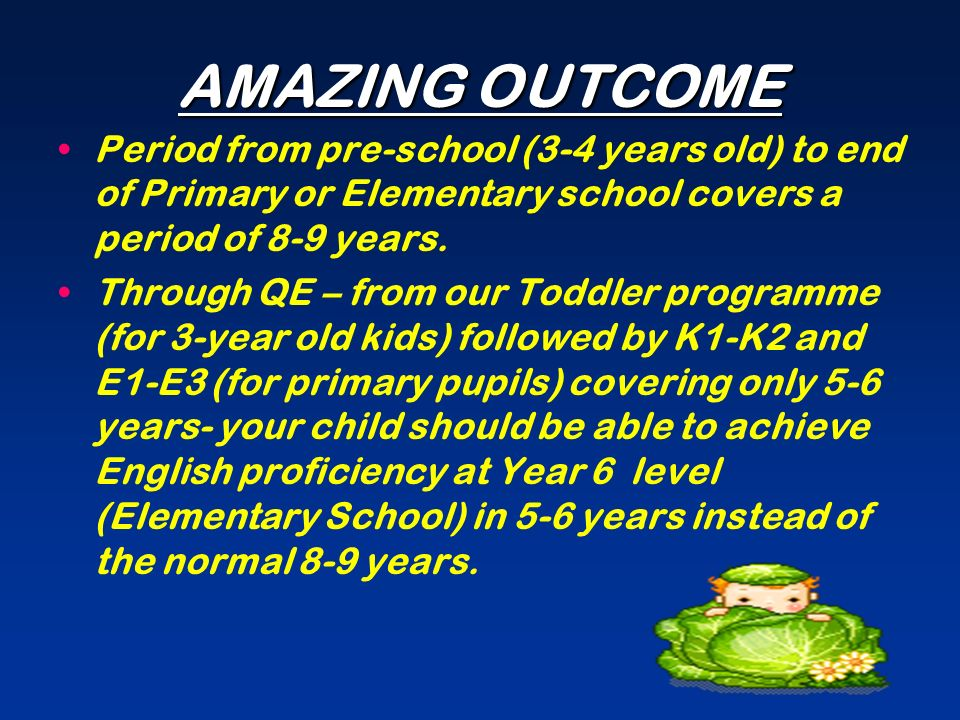 AMAZING OUTCOME Period from pre-school (3-4 years old) to end of Primary or Elementary school covers a period of 8-9 years.