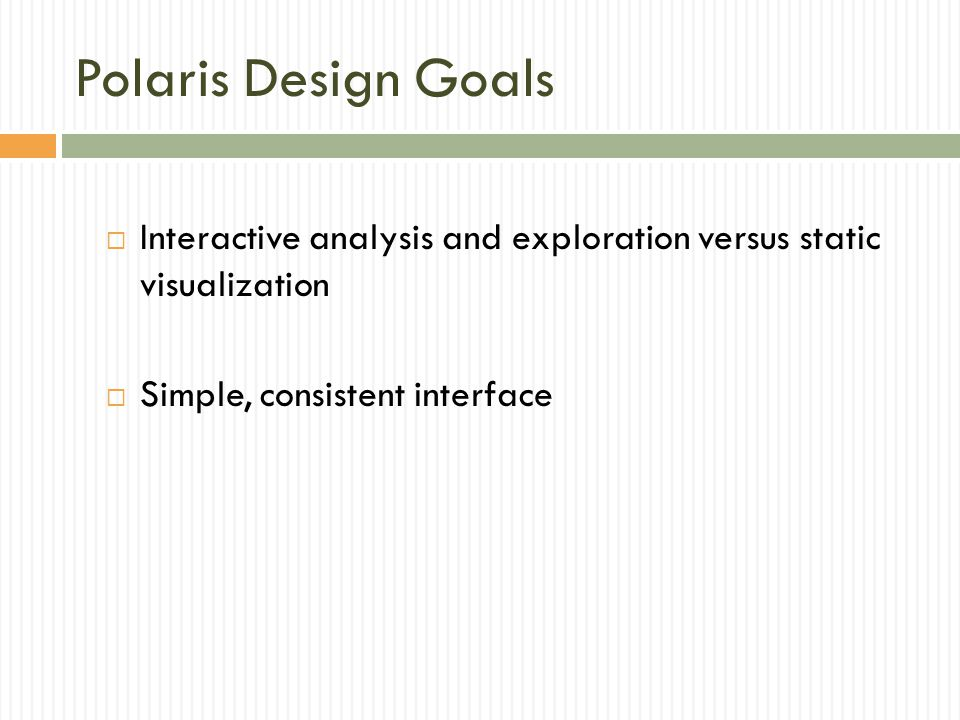 Polaris Design Goals Interactive analysis and exploration versus static visualization. Simple, consistent interface.