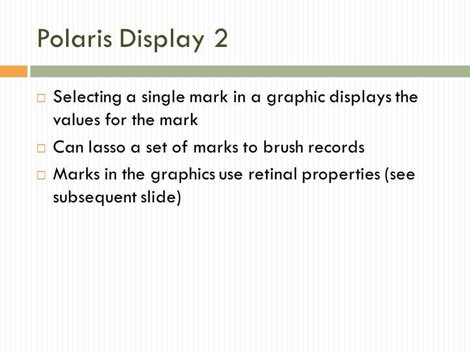 Polaris Display 2 Selecting a single mark in a graphic displays the values for the mark. Can lasso a set of marks to brush records.