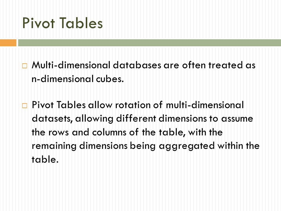 Pivot Tables Multi-dimensional databases are often treated as n-dimensional cubes.
