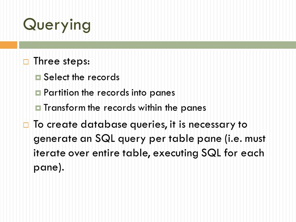 Querying Three steps: Select the records. Partition the records into panes. Transform the records within the panes.