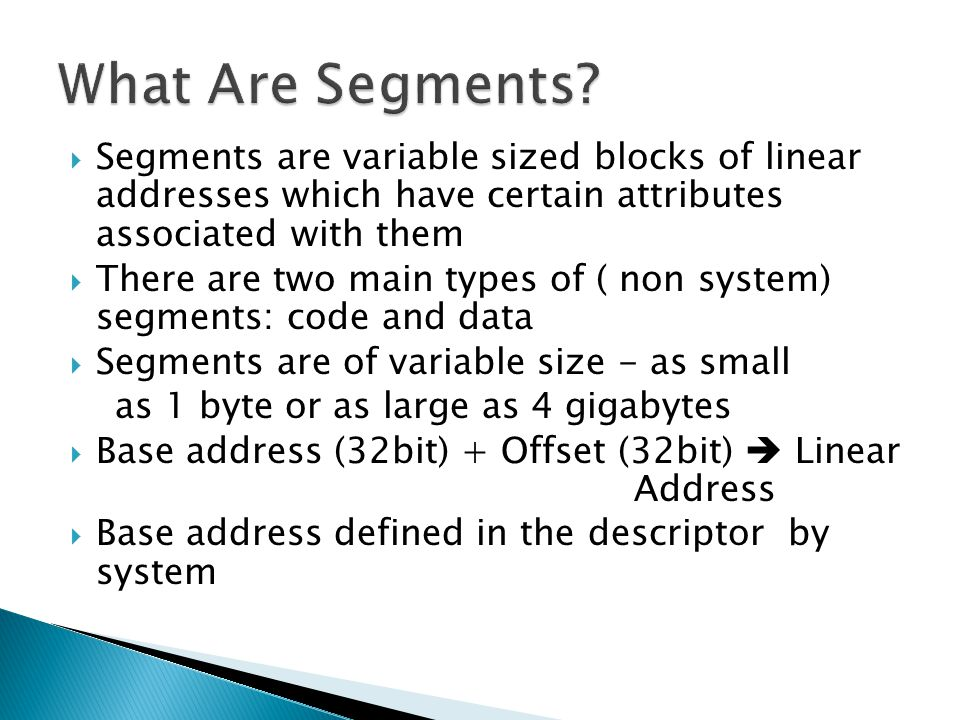 What Are Segments Segments are variable sized blocks of linear addresses which have certain attributes associated with them.