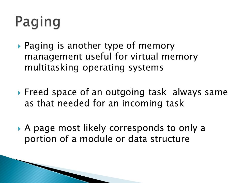 Paging Paging is another type of memory management useful for virtual memory multitasking operating systems.