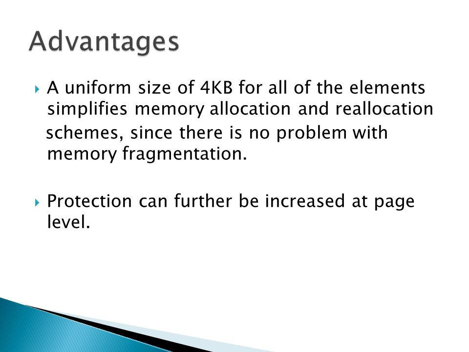 Advantages A uniform size of 4KB for all of the elements simplifies memory allocation and reallocation.