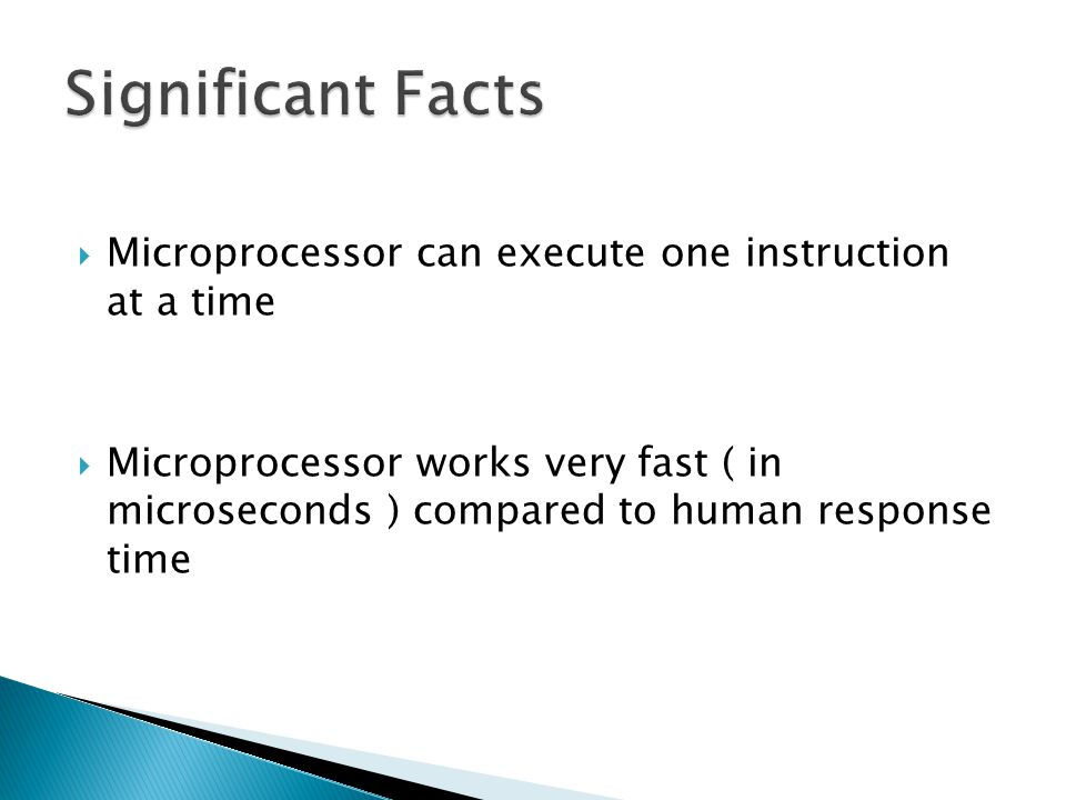 Significant Facts Microprocessor can execute one instruction at a time