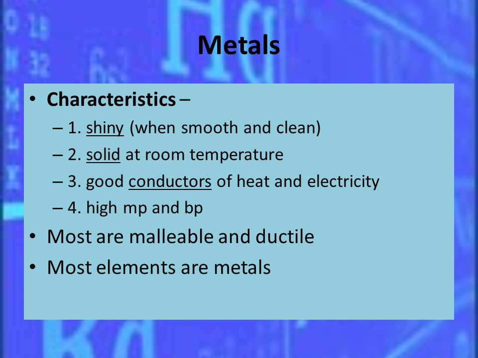 Metals Characteristics – Most are malleable and ductile