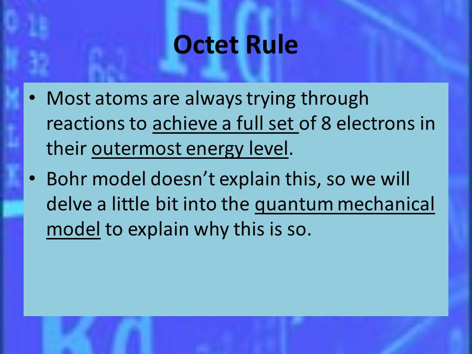 Octet Rule Most atoms are always trying through reactions to achieve a full set of 8 electrons in their outermost energy level.