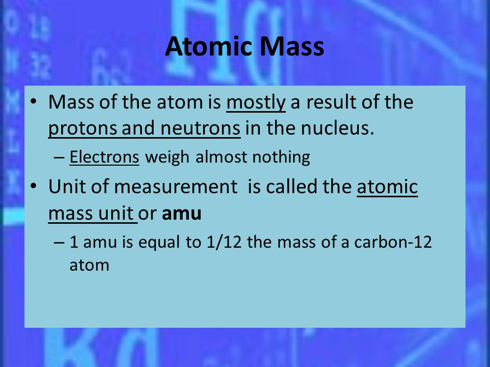 Atomic Mass Mass of the atom is mostly a result of the protons and neutrons in the nucleus. Electrons weigh almost nothing.