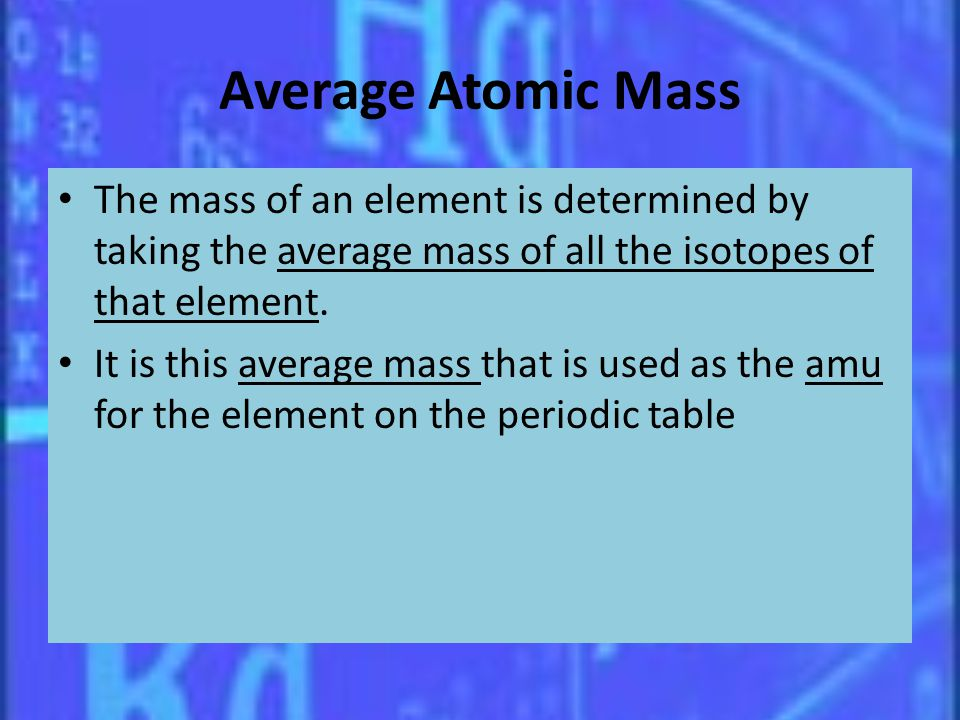 Average Atomic Mass The mass of an element is determined by taking the average mass of all the isotopes of that element.