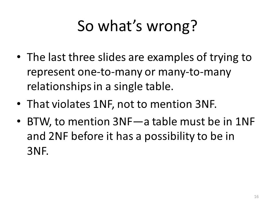 So what's wrong The last three slides are examples of trying to represent one-to-many or many-to-many relationships in a single table.