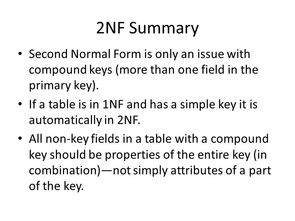 2NF Summary Second Normal Form is only an issue with compound keys (more than one field in the primary key).