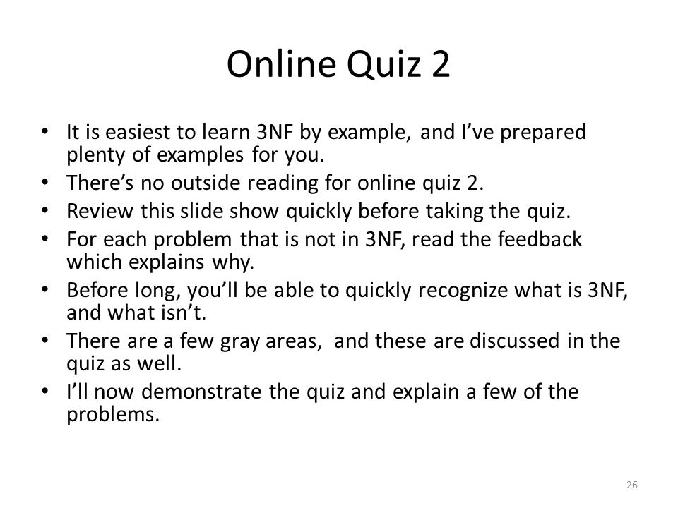 Online Quiz 2 It is easiest to learn 3NF by example, and I've prepared plenty of examples for you. There's no outside reading for online quiz 2.