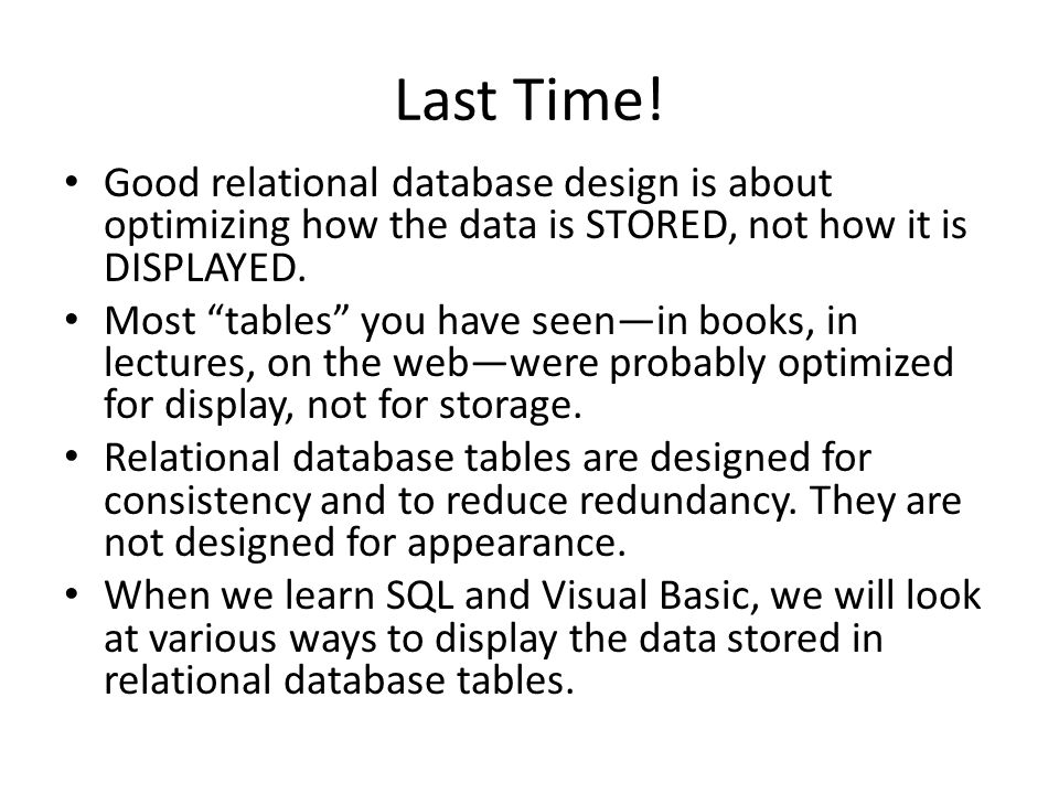 Last Time! Good relational database design is about optimizing how the data is STORED, not how it is DISPLAYED.