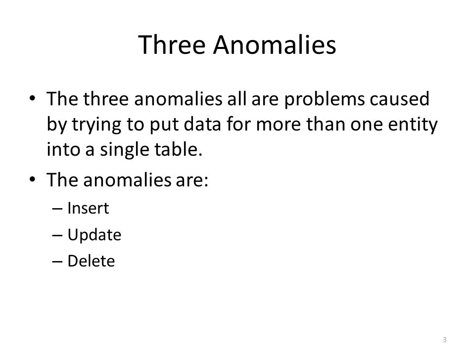 Three Anomalies The three anomalies all are problems caused by trying to put data for more than one entity into a single table.