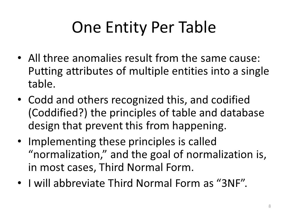 One Entity Per Table All three anomalies result from the same cause: Putting attributes of multiple entities into a single table.