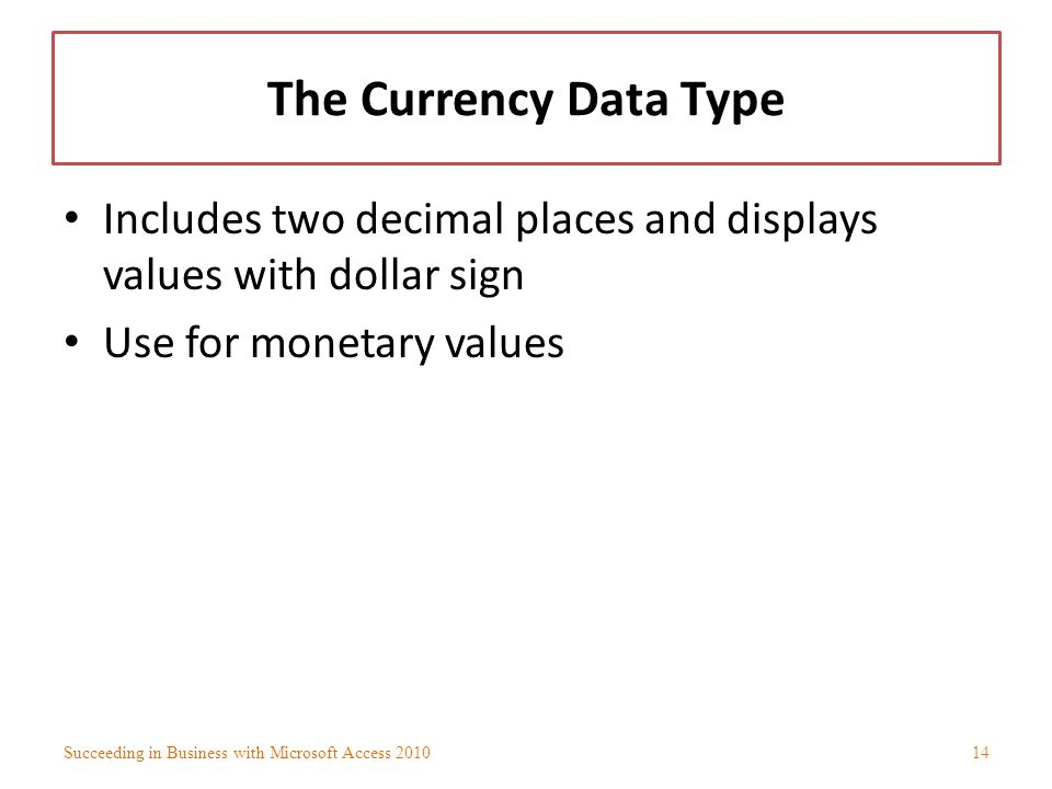 The Currency Data Type Includes two decimal places and displays values with dollar sign. Use for monetary values.