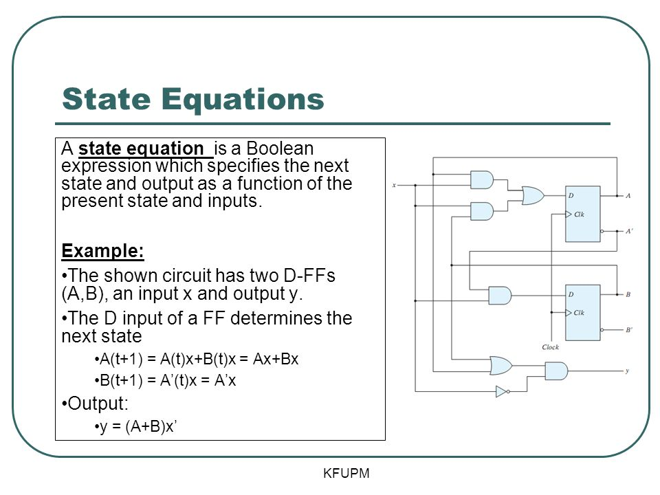 State Equations A state equation is a Boolean expression which specifies the next state and output as a function of the present state and inputs.