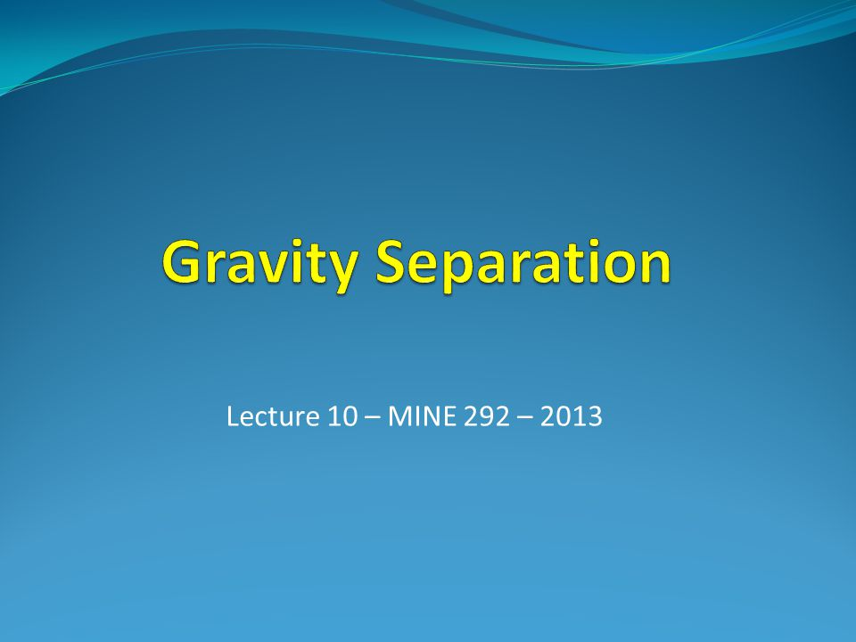 Gravity Separation Lecture 10 – MINE 292 – 2013