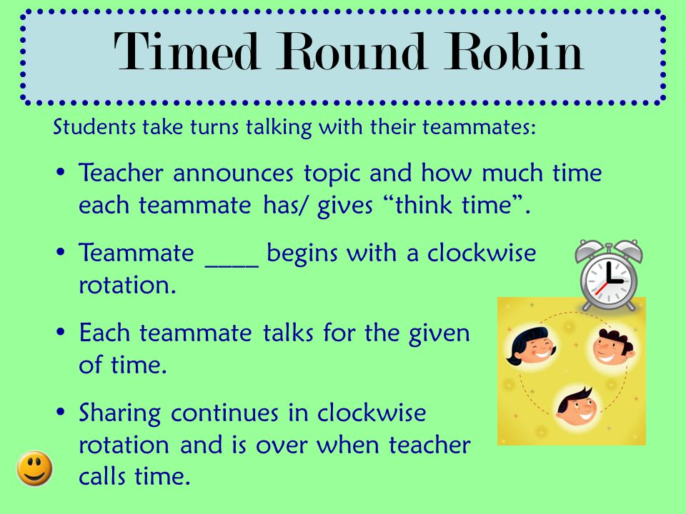 Timed Round Robin Students take turns talking with their teammates: Teacher announces topic and how much time each teammate has/ gives think time .