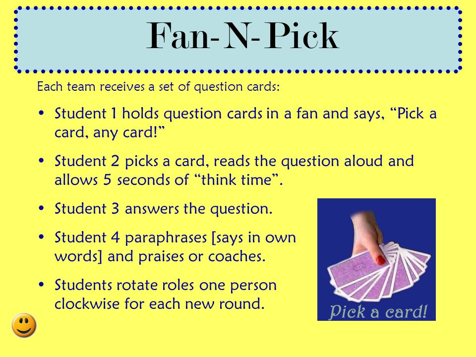 Fan-N-Pick Each team receives a set of question cards: Student 1 holds question cards in a fan and says, Pick a card, any card!