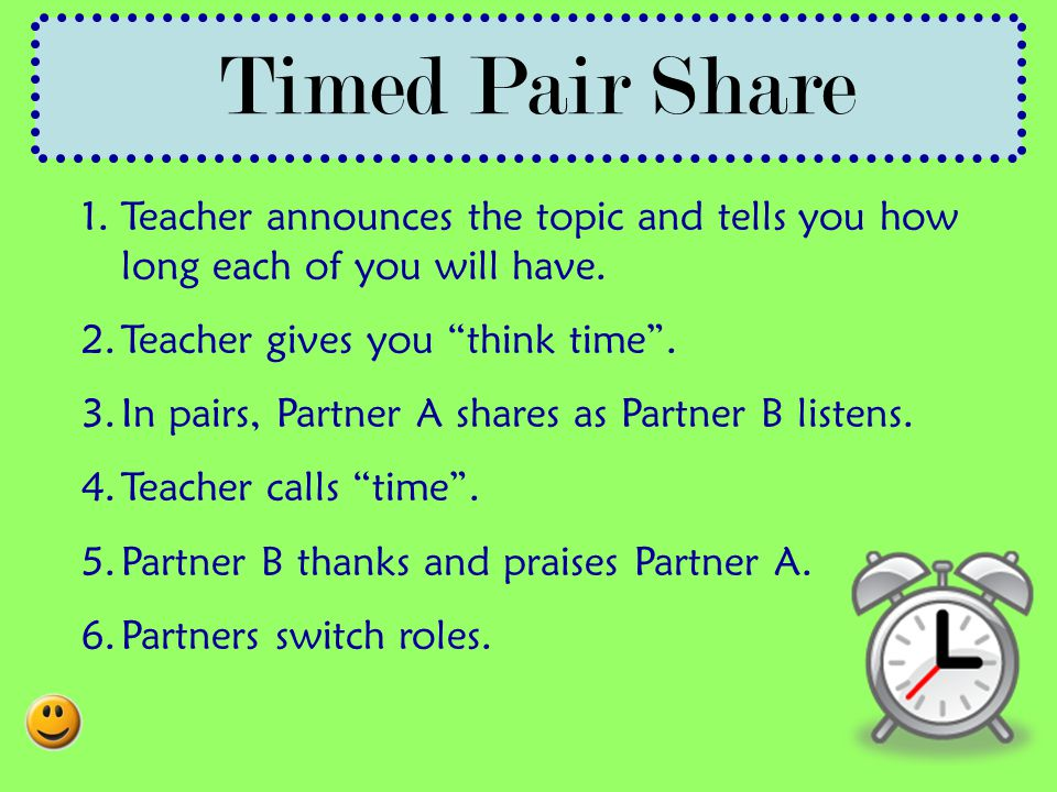 Timed Pair Share Teacher announces the topic and tells you how long each of you will have. Teacher gives you think time .