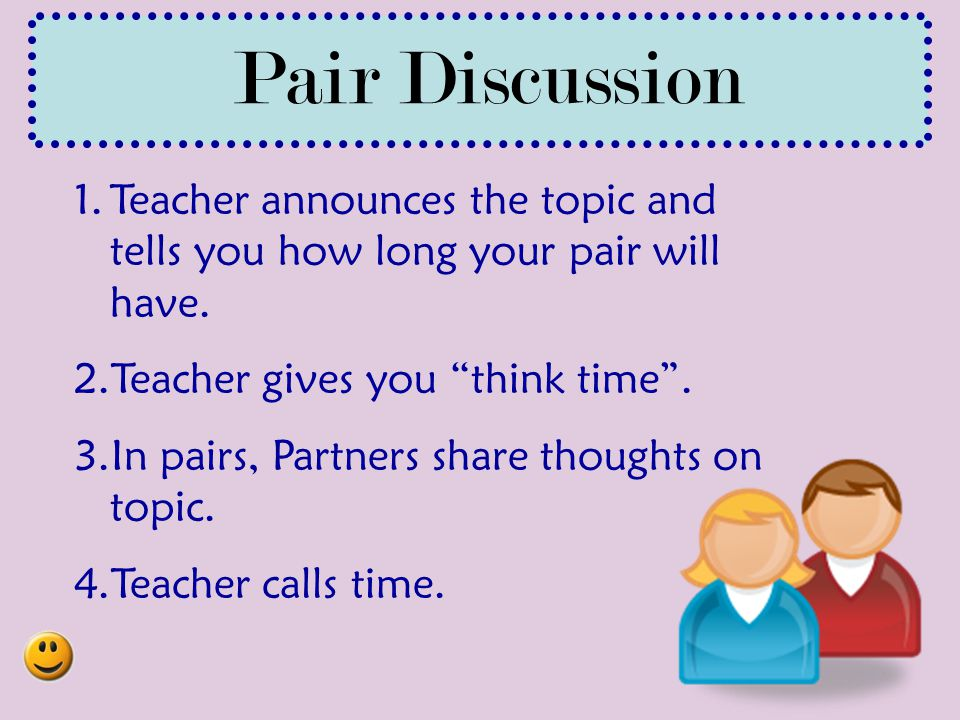 Pair Discussion Teacher announces the topic and tells you how long your pair will have. Teacher gives you think time .