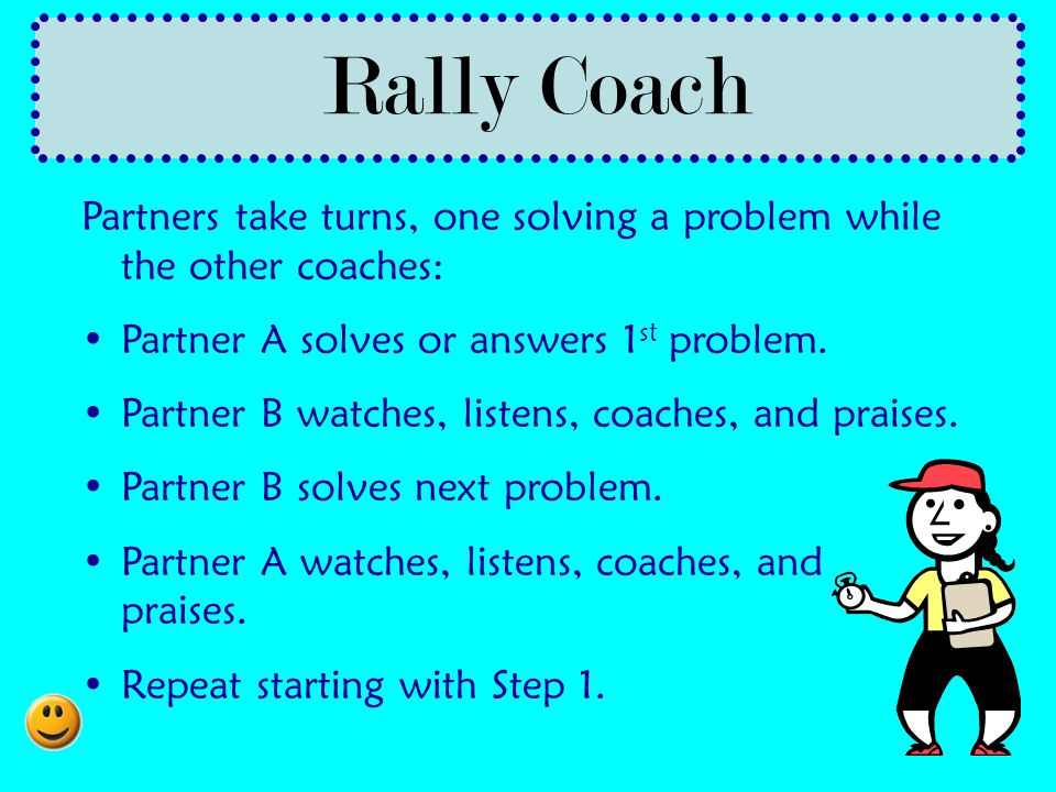 Rally Coach Partners take turns, one solving a problem while the other coaches: Partner A solves or answers 1st problem.
