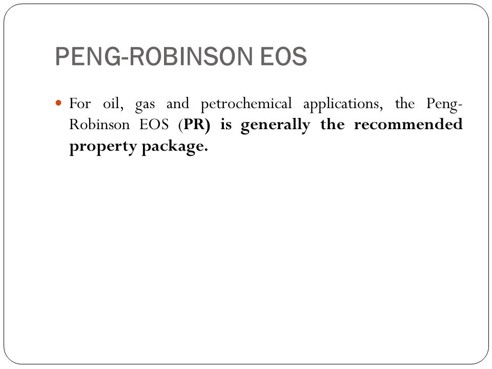 PENG-ROBINSON EOS For oil, gas and petrochemical applications, the Peng- Robinson EOS (PR) is generally the recommended property package.