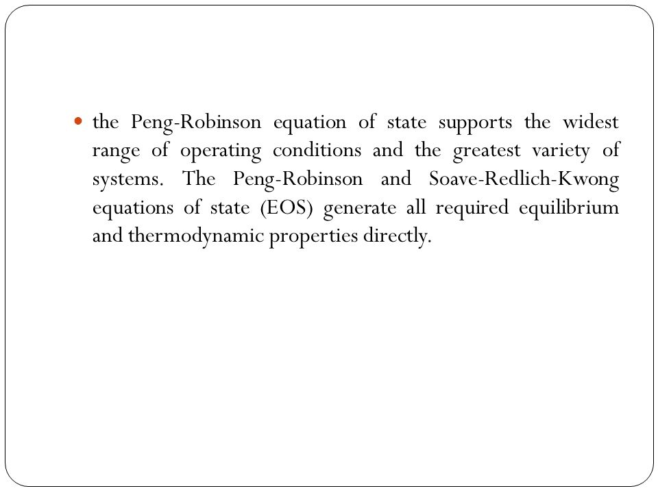 the Peng-Robinson equation of state supports the widest range of operating conditions and the greatest variety of systems.