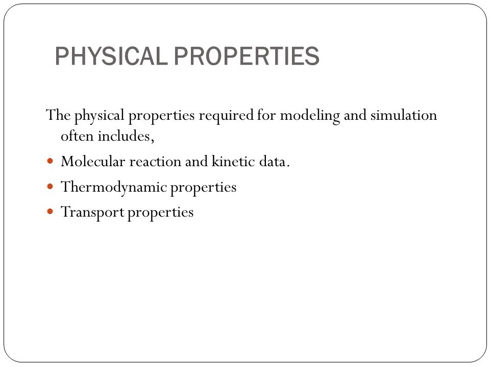 PHYSICAL PROPERTIES The physical properties required for modeling and simulation often includes, Molecular reaction and kinetic data.